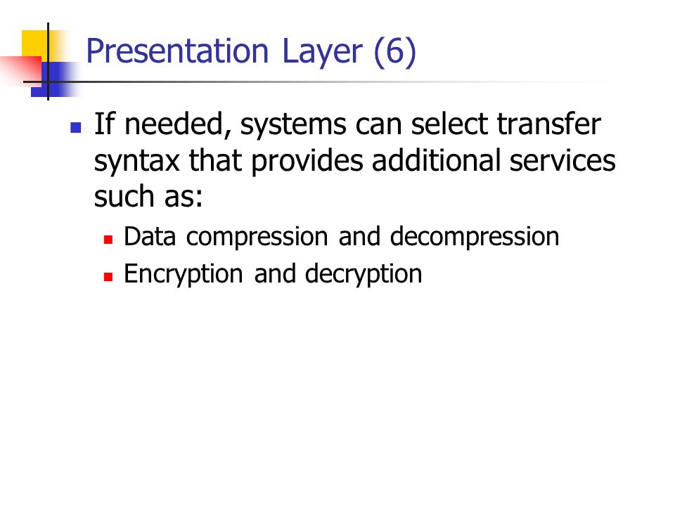 Presentation Layer (6) If needed, systems can select transfer syntax that provides additional services such as: Data compression and decompression Enc