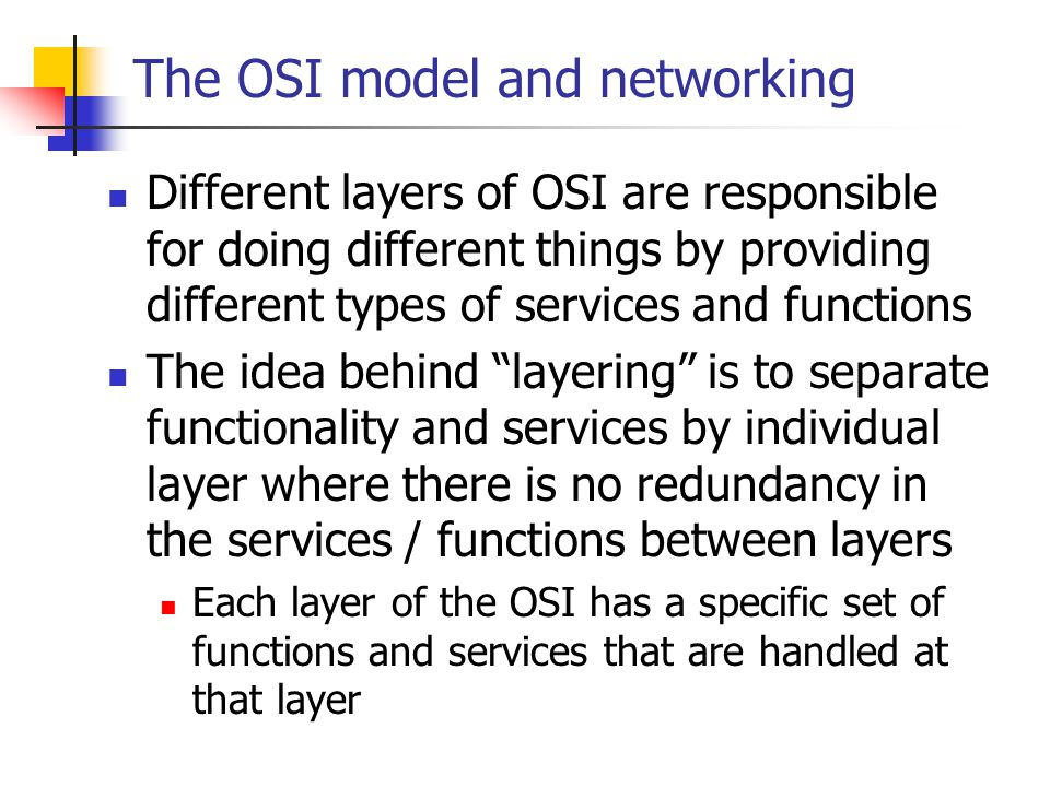The OSI model and networking Different layers of OSI are responsible for doing different things by providing different types of services and functions