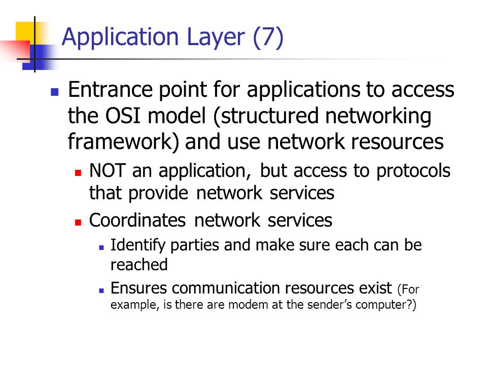 Application Layer (7) Entrance point for applications to access the OSI model (structured networking framework) and use network resources NOT an appli