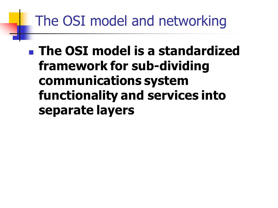 The OSI model and networking The OSI model is a standardized framework for sub-dividing communications system functionality and services into separate