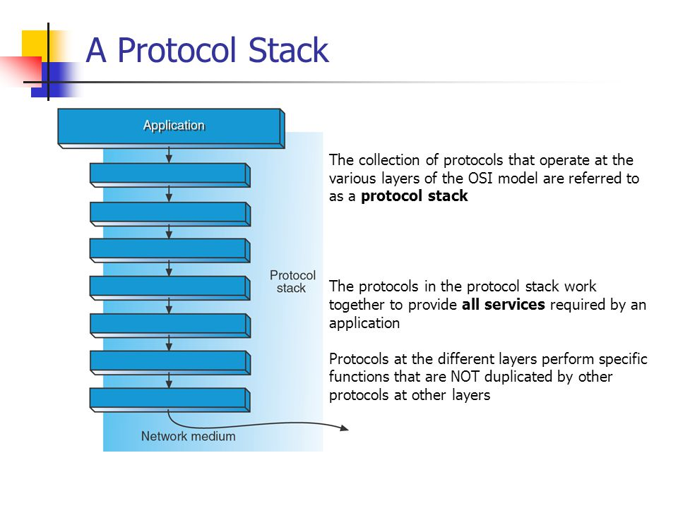 A Protocol Stack The collection of protocols that operate at the various layers of the OSI model are referred to as a protocol stack The protocols in