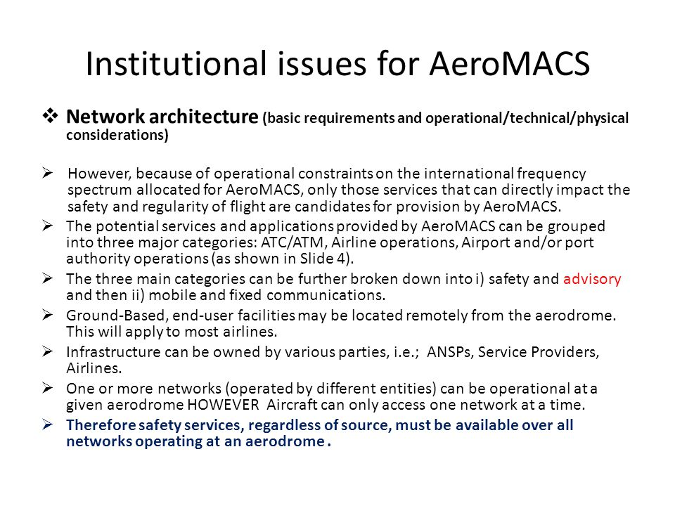 Institutional issues for AeroMACS Network architecture (basic requirements and operational/technical/physical considerations) However, because of operational constraints on the international frequency spectrum allocated for AeroMACS, only those services that can directly impact the safety and regularity of flight are candidates for provision by AeroMACS.