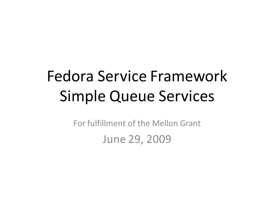 Fedora Service Framework Simple Queue Services For fulfillment of the Mellon Grant June 29, 2009