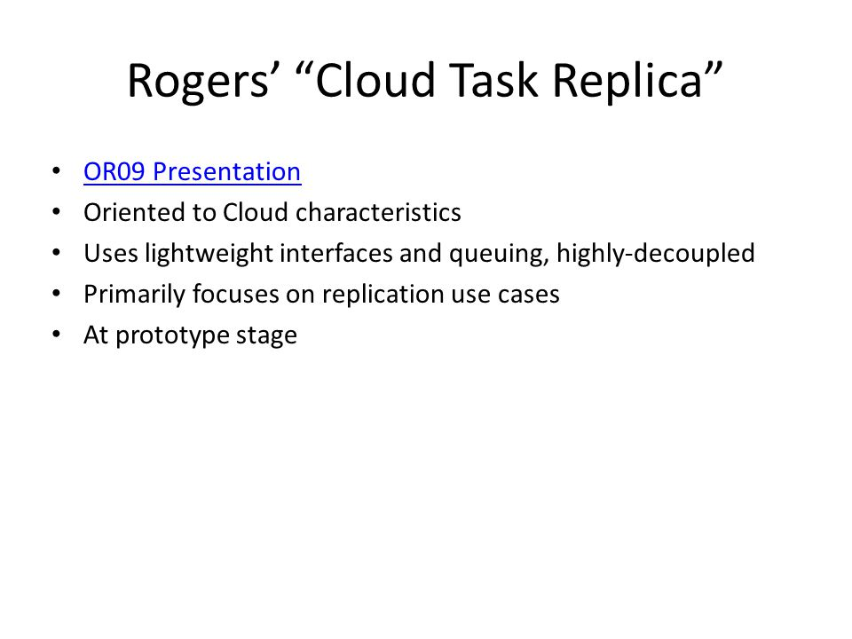 Rogers Cloud Task Replica OR09 Presentation Oriented to Cloud characteristics Uses lightweight interfaces and queuing, highly-decoupled Primarily focuses on replication use cases At prototype stage