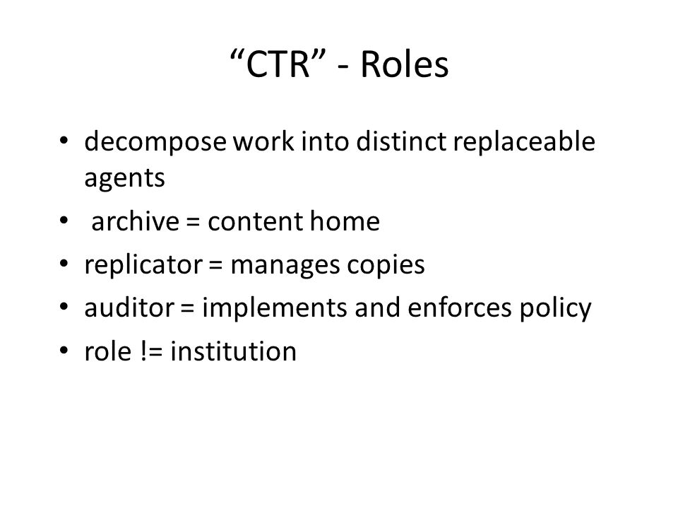 CTR - Roles decompose work into distinct replaceable agents archive = content home replicator = manages copies auditor = implements and enforces policy role != institution