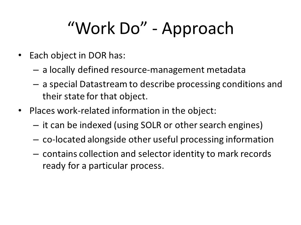 Work Do - Approach Each object in DOR has: – a locally defined resource-management metadata – a special Datastream to describe processing conditions and their state for that object.