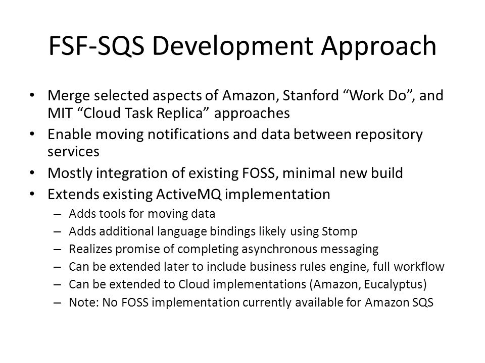 FSF-SQS Development Approach Merge selected aspects of Amazon, Stanford Work Do, and MIT Cloud Task Replica approaches Enable moving notifications and data between repository services Mostly integration of existing FOSS, minimal new build Extends existing ActiveMQ implementation – Adds tools for moving data – Adds additional language bindings likely using Stomp – Realizes promise of completing asynchronous messaging – Can be extended later to include business rules engine, full workflow – Can be extended to Cloud implementations (Amazon, Eucalyptus) – Note: No FOSS implementation currently available for Amazon SQS