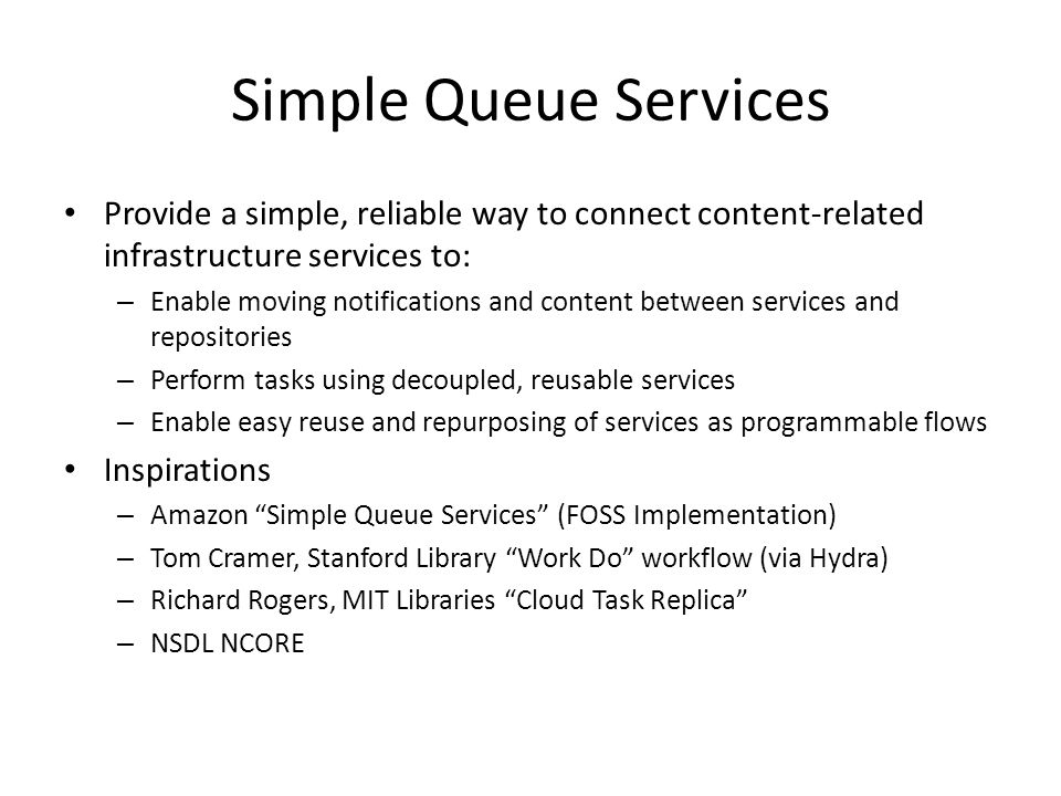 Simple Queue Services Provide a simple, reliable way to connect content-related infrastructure services to: – Enable moving notifications and content between services and repositories – Perform tasks using decoupled, reusable services – Enable easy reuse and repurposing of services as programmable flows Inspirations – Amazon Simple Queue Services (FOSS Implementation) – Tom Cramer, Stanford Library Work Do workflow (via Hydra) – Richard Rogers, MIT Libraries Cloud Task Replica – NSDL NCORE