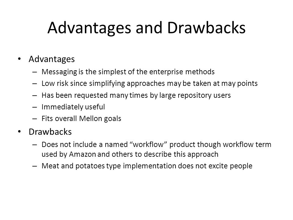 Advantages and Drawbacks Advantages – Messaging is the simplest of the enterprise methods – Low risk since simplifying approaches may be taken at may points – Has been requested many times by large repository users – Immediately useful – Fits overall Mellon goals Drawbacks – Does not include a named workflow product though workflow term used by Amazon and others to describe this approach – Meat and potatoes type implementation does not excite people