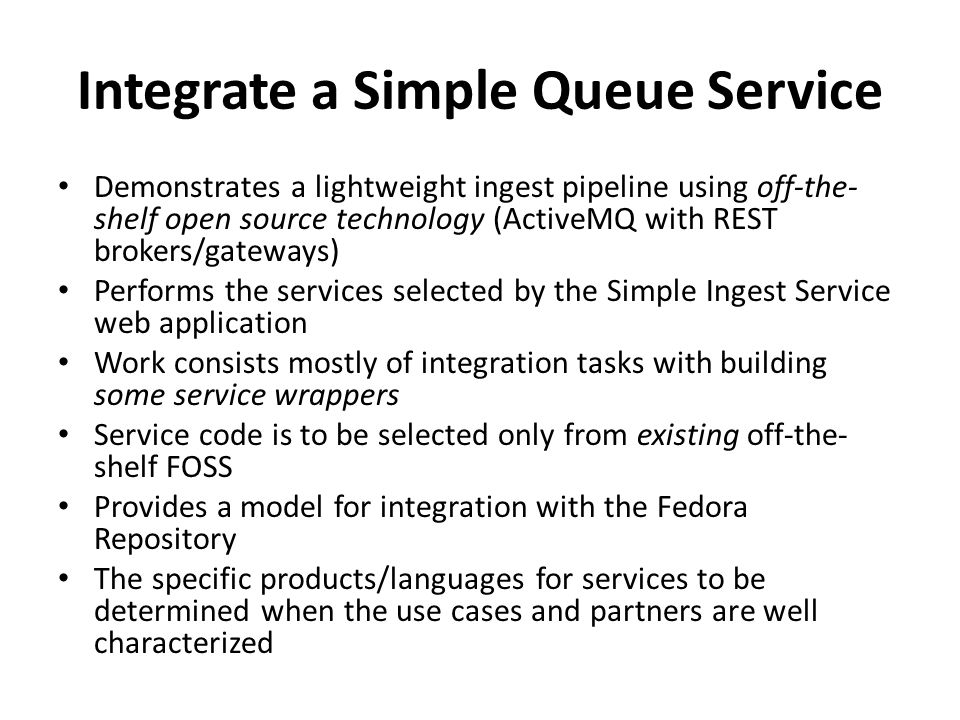 Integrate a Simple Queue Service Demonstrates a lightweight ingest pipeline using off-the- shelf open source technology (ActiveMQ with REST brokers/gateways) Performs the services selected by the Simple Ingest Service web application Work consists mostly of integration tasks with building some service wrappers Service code is to be selected only from existing off-the- shelf FOSS Provides a model for integration with the Fedora Repository The specific products/languages for services to be determined when the use cases and partners are well characterized