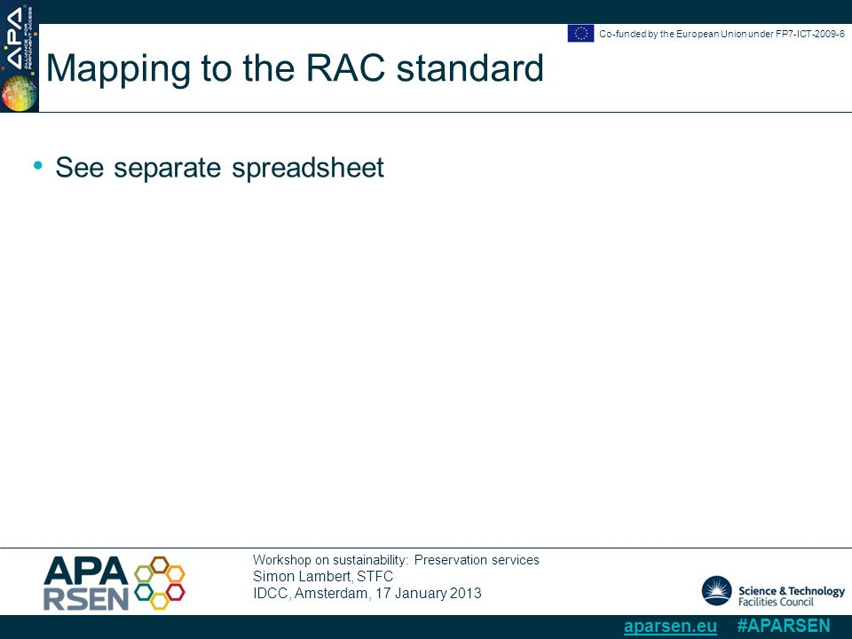 Workshop on sustainability: Preservation services Simon Lambert, STFC IDCC, Amsterdam, 17 January 2013 Co-funded by the European Union under FP7-ICT-2009-6 aparsen.eu #APARSEN Mapping to the RAC standard See separate spreadsheet