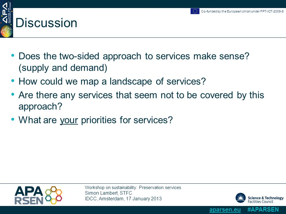 Workshop on sustainability: Preservation services Simon Lambert, STFC IDCC, Amsterdam, 17 January 2013 Co-funded by the European Union under FP7-ICT-2009-6 aparsen.eu #APARSEN Discussion Does the two-sided approach to services make sense.