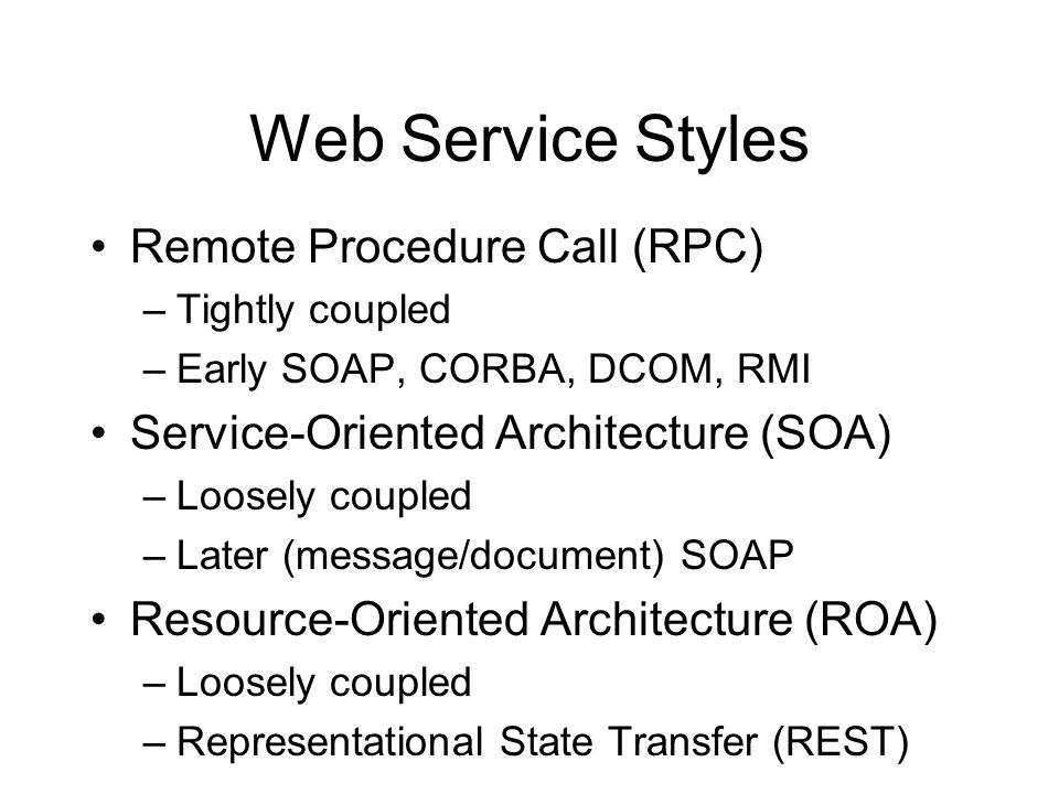Web Service Styles Remote Procedure Call (RPC) –Tightly coupled –Early SOAP, CORBA, DCOM, RMI Service-Oriented Architecture (SOA) –Loosely coupled –La