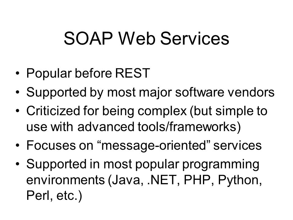 SOAP Web Services Popular before REST Supported by most major software vendors Criticized for being complex (but simple to use with advanced tools/fra