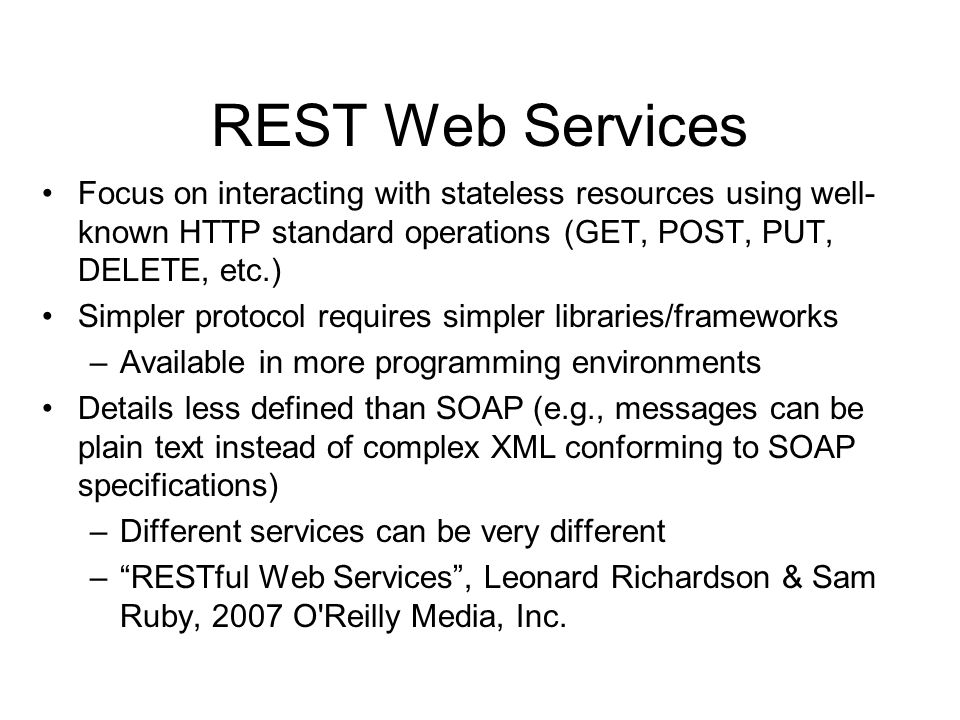 REST Web Services Focus on interacting with stateless resources using well- known HTTP standard operations (GET, POST, PUT, DELETE, etc.) Simpler prot