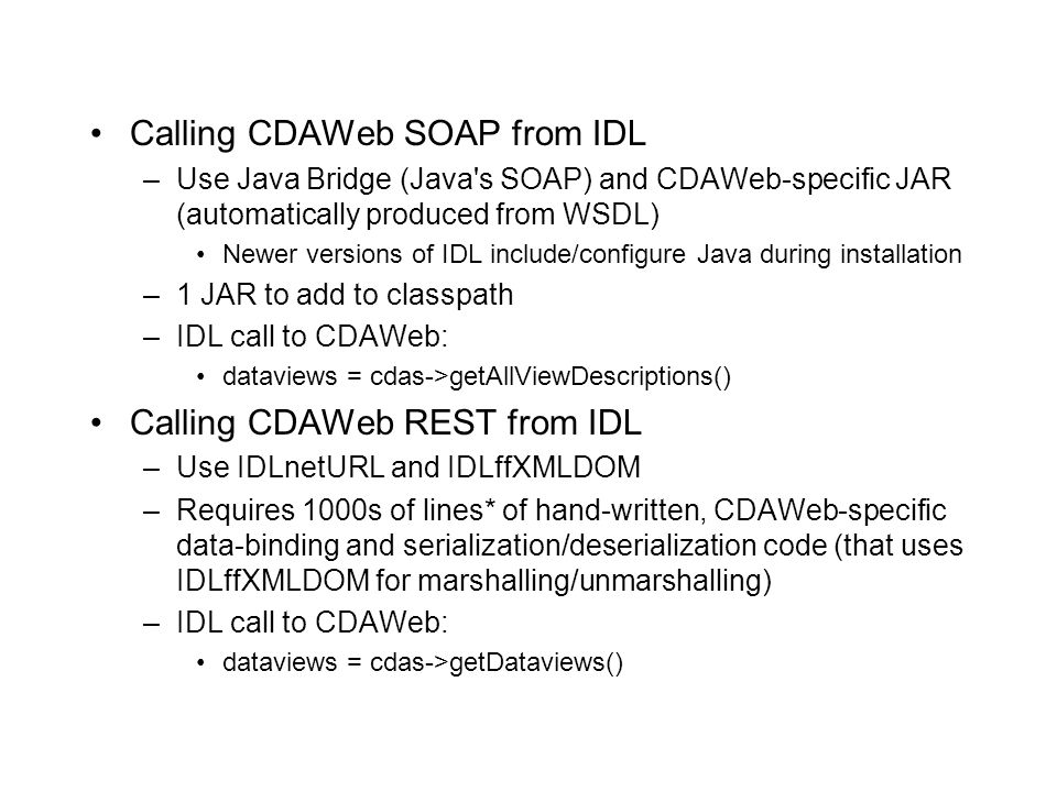 Calling CDAWeb SOAP from IDL –Use Java Bridge (Java's SOAP) and CDAWeb-specific JAR (automatically produced from WSDL) Newer versions of IDL include/c