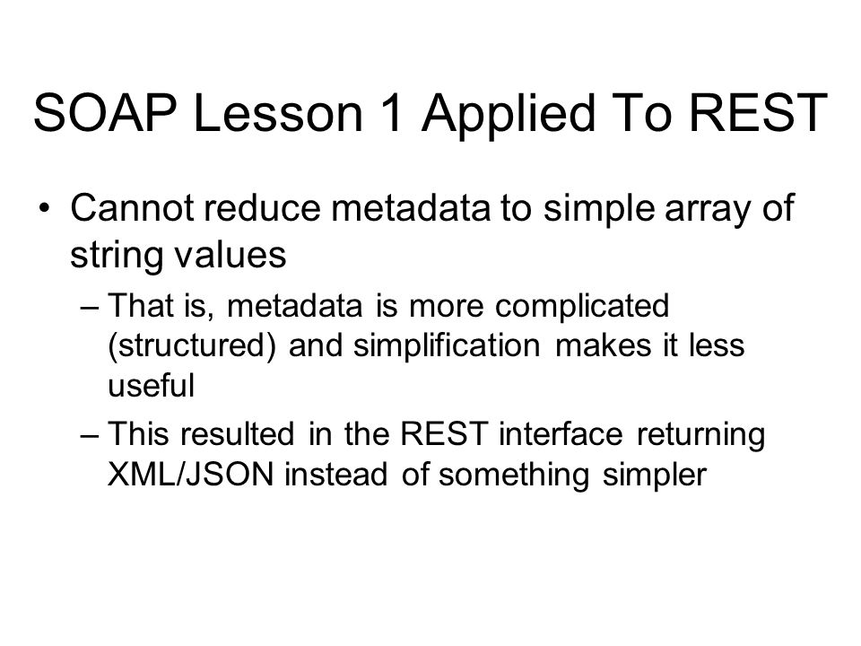 SOAP Lesson 1 Applied To REST Cannot reduce metadata to simple array of string values –That is, metadata is more complicated (structured) and simplifi
