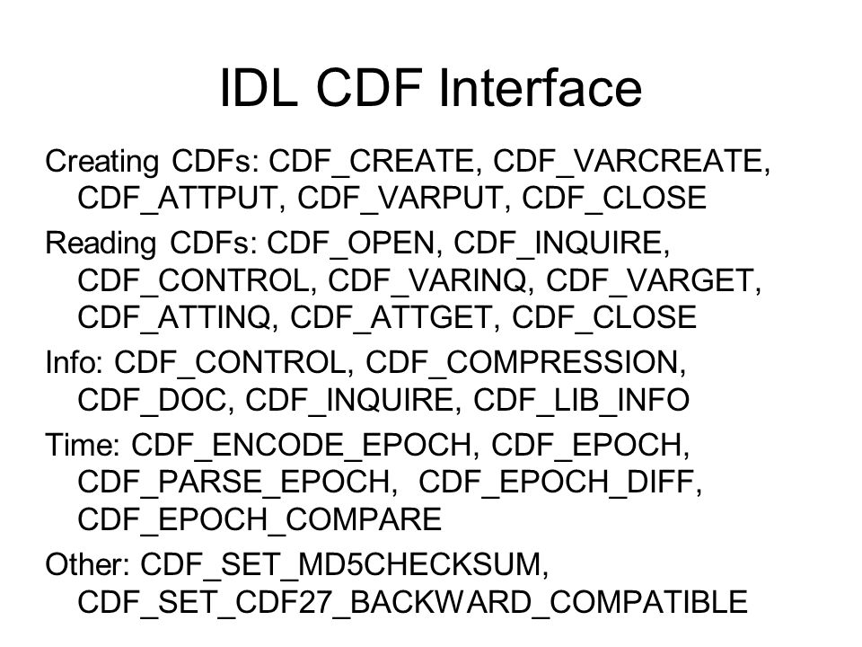 IDL CDF Interface Creating CDFs: CDF_CREATE, CDF_VARCREATE, CDF_ATTPUT, CDF_VARPUT, CDF_CLOSE Reading CDFs: CDF_OPEN, CDF_INQUIRE, CDF_CONTROL, CDF_VA