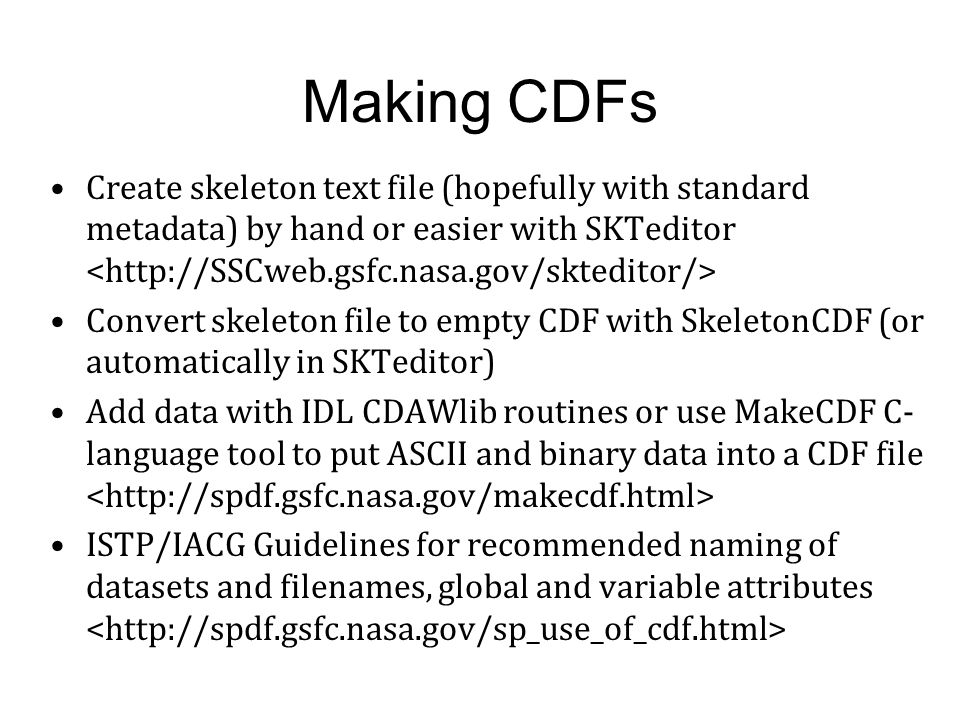 Common Data Format (CDF) Standard self-describing multidimensional data format Platform- and discipline-independent Associated scientific data management package (CDF Library) makes actual data format completely transparent to the user and accessible through a consistent set of interface routines IDL and Matlab routines Also callable by Fortran, C, C#, Perl, Java Open source Internal compression, checksums