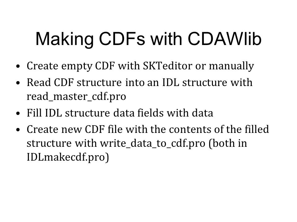 Making CDFs with CDAWlib Create empty CDF with SKTeditor or manually Read CDF structure into an IDL structure with read_master_cdf.pro Fill IDL struct