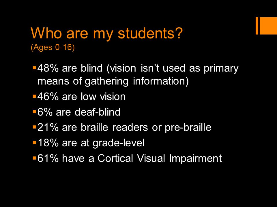 Who are my students? (Ages 0-16) 48% are blind (vision isnt used as primary means of gathering information) 46% are low vision 6% are deaf-blind 21% a
