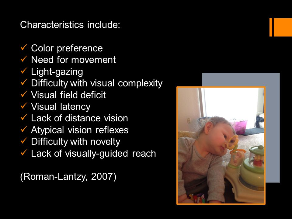 Characteristics include: Color preference Need for movement Light-gazing Difficulty with visual complexity Visual field deficit Visual latency Lack of