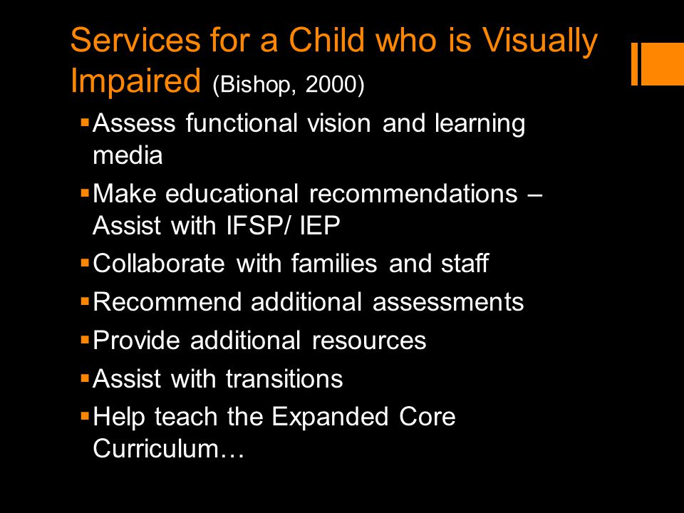 Services for a Child who is Visually Impaired (Bishop, 2000) Assess functional vision and learning media Make educational recommendations – Assist wit