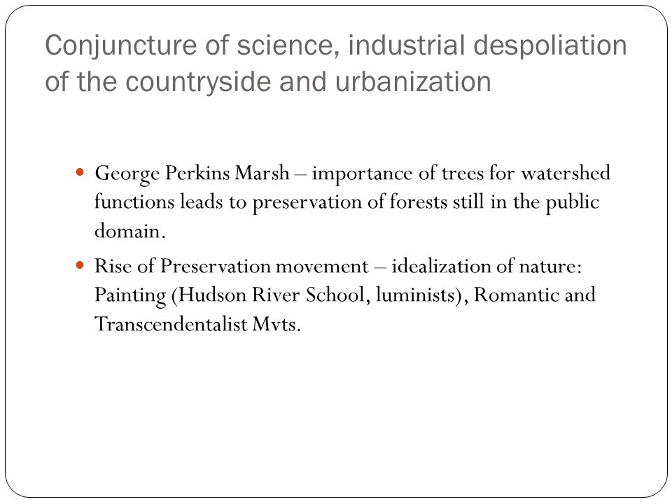 Conjuncture of science, industrial despoliation of the countryside and urbanization George Perkins Marsh – importance of trees for watershed functions leads to preservation of forests still in the public domain.