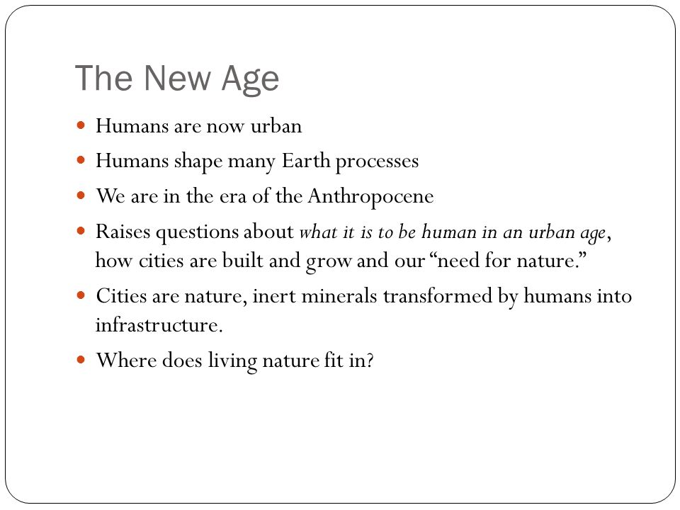 The New Age Humans are now urban Humans shape many Earth processes We are in the era of the Anthropocene Raises questions about what it is to be human in an urban age, how cities are built and grow and our need for nature.