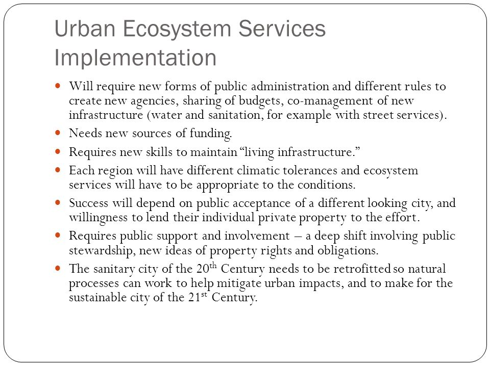 Urban Ecosystem Services Implementation Will require new forms of public administration and different rules to create new agencies, sharing of budgets, co-management of new infrastructure (water and sanitation, for example with street services).