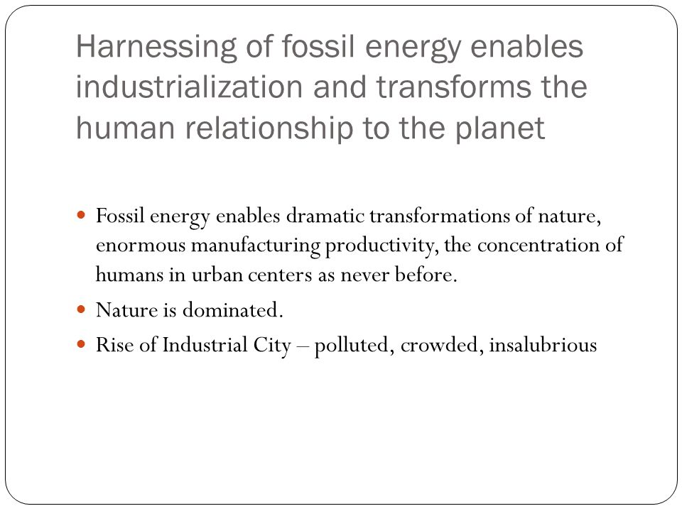 Harnessing of fossil energy enables industrialization and transforms the human relationship to the planet Fossil energy enables dramatic transformations of nature, enormous manufacturing productivity, the concentration of humans in urban centers as never before.