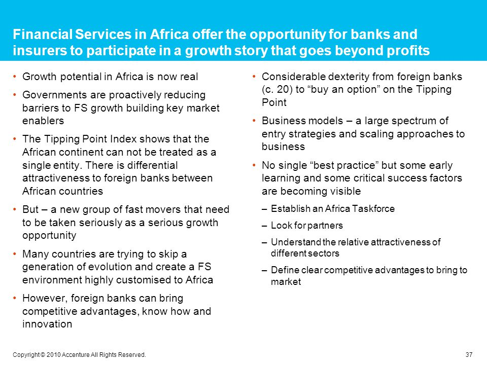 Financial Services in Africa offer the opportunity for banks and insurers to participate in a growth story that goes beyond profits Growth potential in Africa is now real Governments are proactively reducing barriers to FS growth building key market enablers The Tipping Point Index shows that the African continent can not be treated as a single entity.