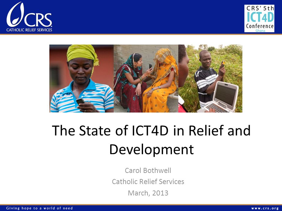The State of ICT4D in Relief and Development Carol Bothwell Catholic Relief Services March, 2013