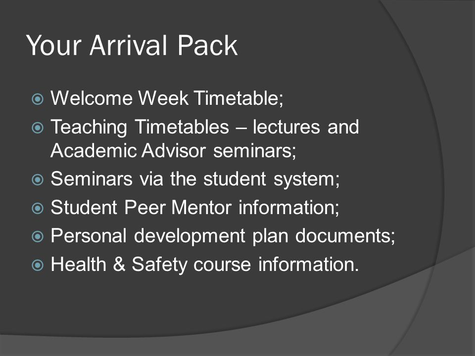 Your Arrival Pack Welcome Week Timetable; Teaching Timetables – lectures and Academic Advisor seminars; Seminars via the student system; Student Peer Mentor information; Personal development plan documents; Health & Safety course information.