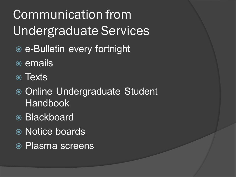 Communication from Undergraduate Services e-Bulletin every fortnight emails Texts Online Undergraduate Student Handbook Blackboard Notice boards Plasma screens