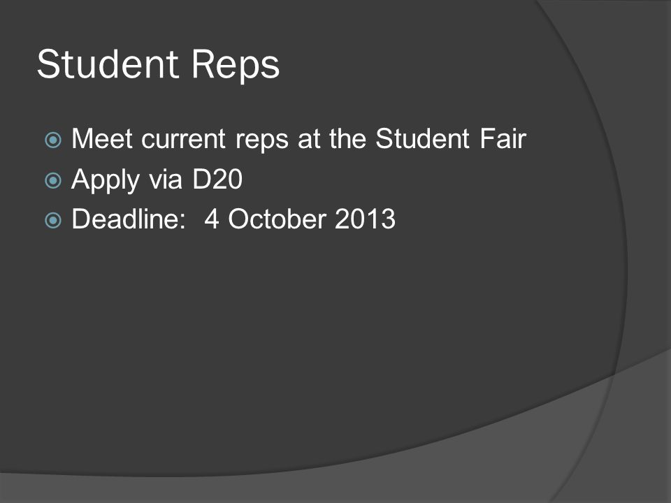 Student Reps Meet current reps at the Student Fair Apply via D20 Deadline: 4 October 2013