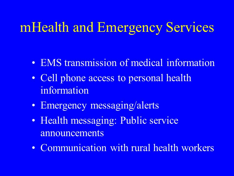 mHealth and Emergency Services EMS transmission of medical information Cell phone access to personal health information Emergency messaging/alerts Health messaging: Public service announcements Communication with rural health workers