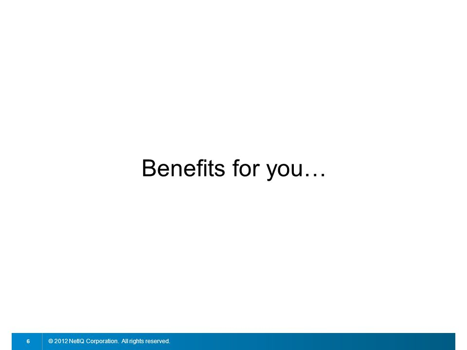 © 2012 NetIQ Corporation. All rights reserved. 6 Benefits for you…