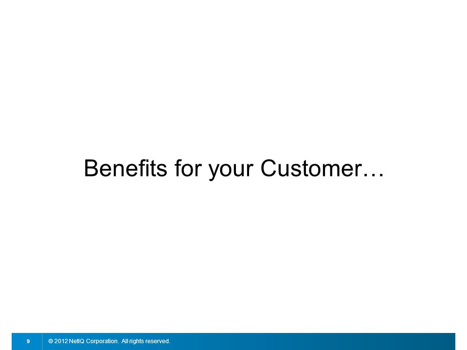 © 2012 NetIQ Corporation. All rights reserved. 9 Benefits for your Customer…