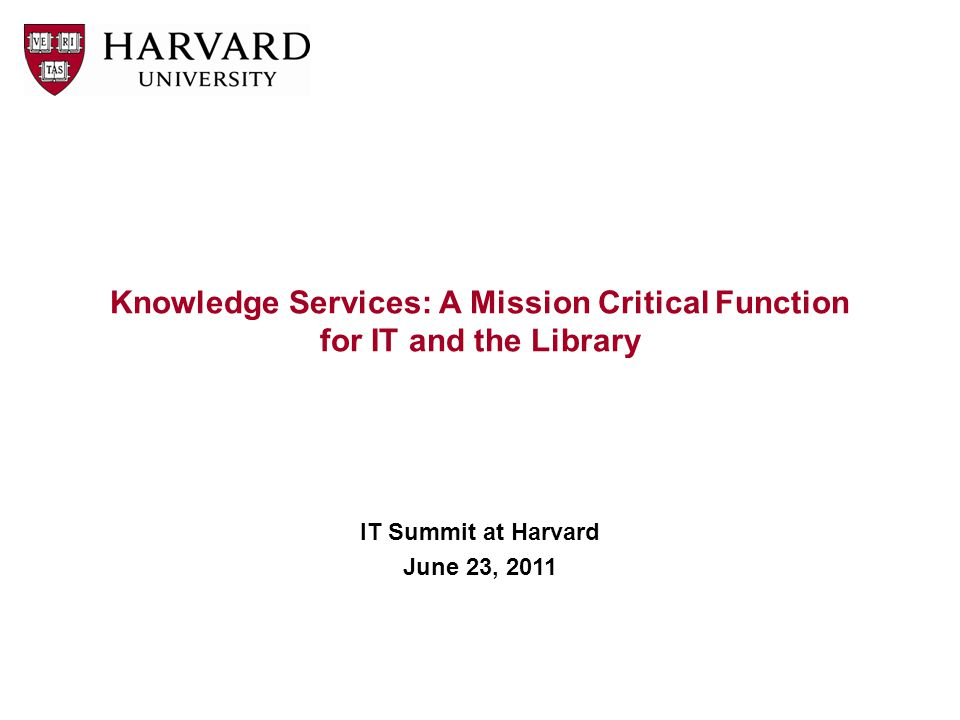 Knowledge Services: A Mission Critical Function for IT and the Library IT Summit at Harvard June 23, 2011