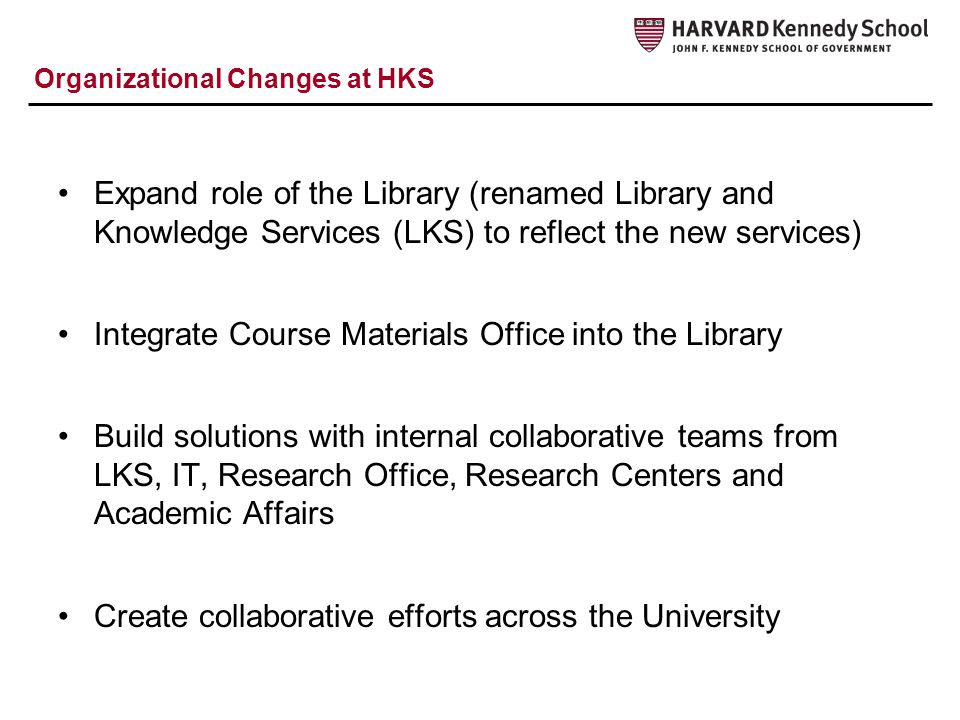 Organizational Changes at HKS Expand role of the Library (renamed Library and Knowledge Services (LKS) to reflect the new services) Integrate Course Materials Office into the Library Build solutions with internal collaborative teams from LKS, IT, Research Office, Research Centers and Academic Affairs Create collaborative efforts across the University