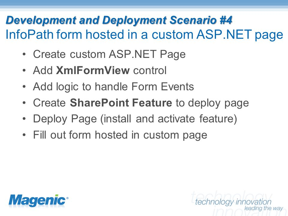 Development and Deployment Scenario #4 Development and Deployment Scenario #4 InfoPath form hosted in a custom ASP.NET page Create custom ASP.NET Page Add XmlFormView control Add logic to handle Form Events Create SharePoint Feature to deploy page Deploy Page (install and activate feature) Fill out form hosted in custom page