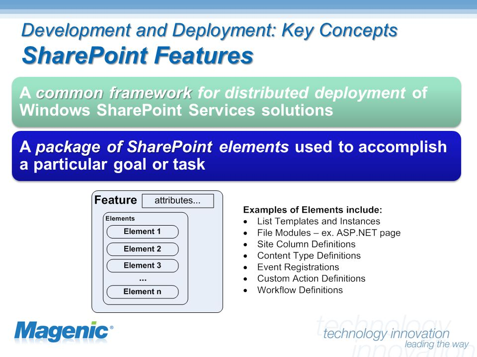Development and Deployment: Key Concepts SharePoint Features common framework A common framework for distributed deployment of Windows SharePoint Services solutions package of SharePoint A package of SharePoint elements used to accomplish a particular goal or task