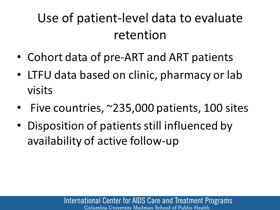 Use of patient-level data to evaluate retention Cohort data of pre-ART and ART patients LTFU data based on clinic, pharmacy or lab visits Five countries, ~235,000 patients, 100 sites Disposition of patients still influenced by availability of active follow-up
