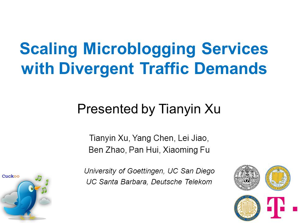 Scaling Microblogging Services with Divergent Traffic Demands Presented by Tianyin Xu Tianyin Xu, Yang Chen, Lei Jiao, Ben Zhao, Pan Hui, Xiaoming Fu University of Goettingen, UC San Diego UC Santa Barbara, Deutsche Telekom