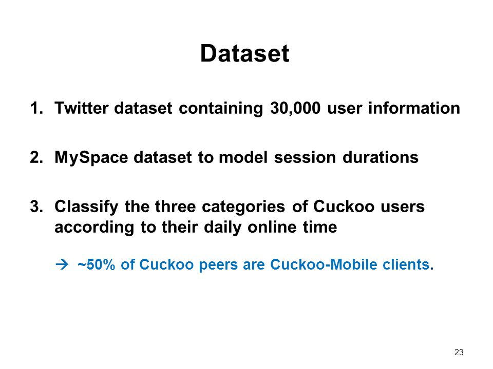 23 Dataset 1.Twitter dataset containing 30,000 user information 2.MySpace dataset to model session durations 3.Classify the three categories of Cuckoo users according to their daily online time ~50% of Cuckoo peers are Cuckoo-Mobile clients.