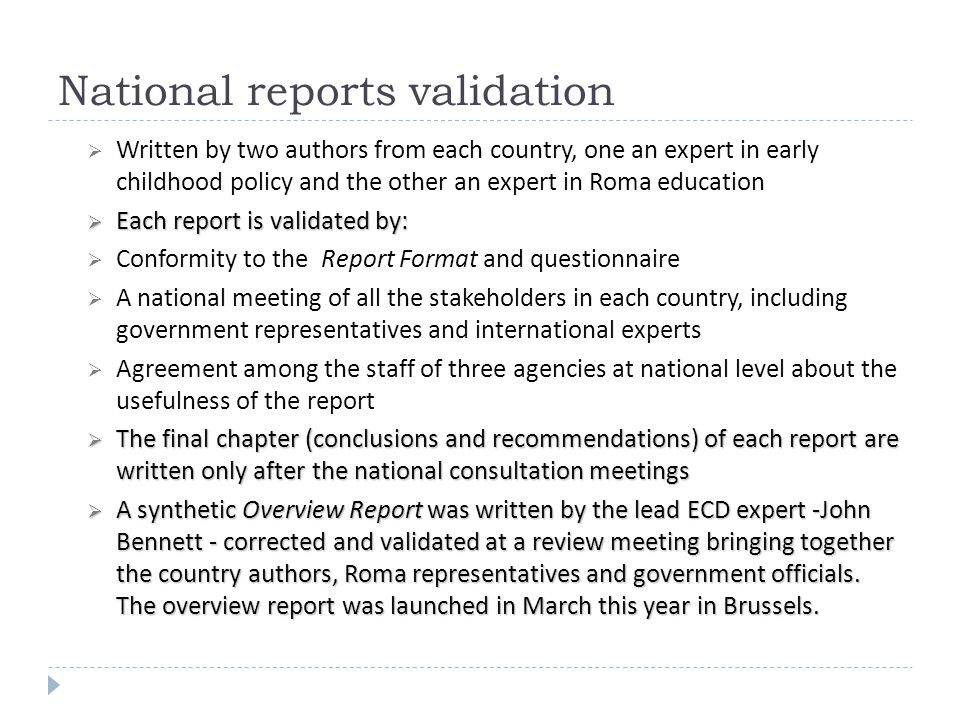 National reports validation Written by two authors from each country, one an expert in early childhood policy and the other an expert in Roma education Each report is validated by: Each report is validated by: Conformity to the Report Format and questionnaire A national meeting of all the stakeholders in each country, including government representatives and international experts Agreement among the staff of three agencies at national level about the usefulness of the report The final chapter (conclusions and recommendations) of each report are written only after the national consultation meetings The final chapter (conclusions and recommendations) of each report are written only after the national consultation meetings A synthetic Overview Report was written by the lead ECD expert -John Bennett - corrected and validated at a review meeting bringing together the country authors, Roma representatives and government officials.