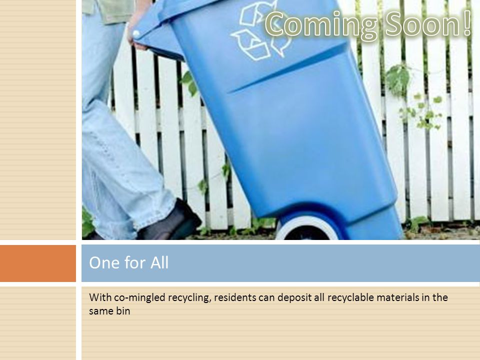 With co-mingled recycling, residents can deposit all recyclable materials in the same bin One for All Coming to…In… OaktonJanuary MedfordApril CarsonvilleJuly AveryJuly