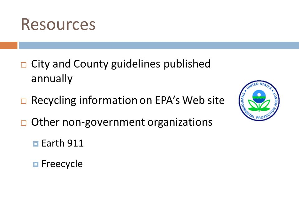 Resources City and County guidelines published annually Recycling information on EPAs Web site Other non-government organizations Earth 911 Freecycle