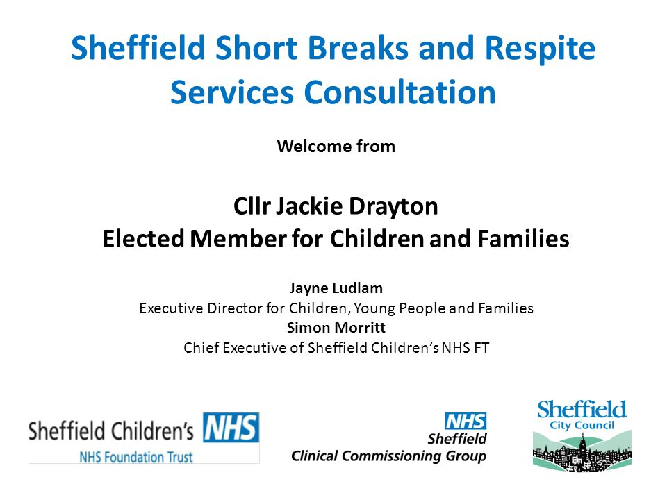Sheffield Short Breaks and Respite Services Consultation Welcome from Cllr Jackie Drayton Elected Member for Children and Families Jayne Ludlam Executive Director for Children, Young People and Families Simon Morritt Chief Executive of Sheffield Childrens NHS FT